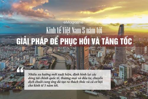 Kinh tế Việt Nam 5 năm tới: Giải pháp để phục hồi và tăng tốc